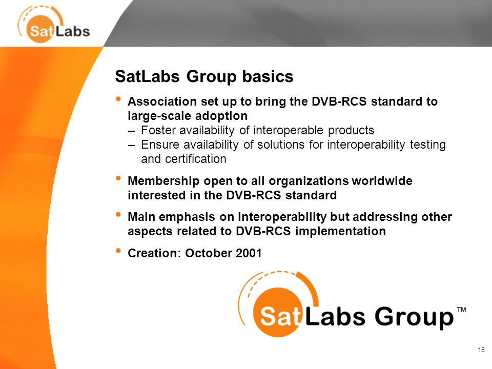 15 SatLabs Group basics Association set up to bring the DVB-RCS standard to large-scale adoption –Foster availability of interoperable products –Ensure availability of solutions for interoperability testing and certification Membership open to all organizations worldwide interested in the DVB-RCS standard Main emphasis on interoperability but addressing other aspects related to DVB-RCS implementation Creation: October 2001