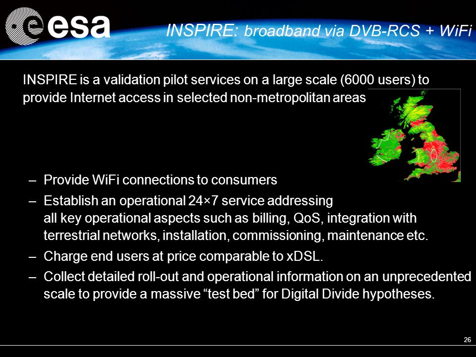 26 INSPIRE is a validation pilot services on a large scale (6000 users) to provide Internet access in selected non-metropolitan areas –Provide WiFi connections to consumers –Establish an operational 24×7 service addressing all key operational aspects such as billing, QoS, integration with terrestrial networks, installation, commissioning, maintenance etc.