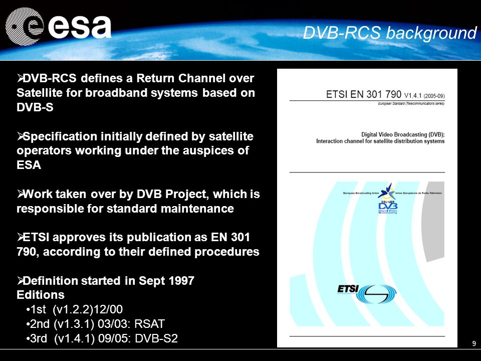 9 DVB-RCS defines a Return Channel over Satellite for broadband systems based on DVB-S Specification initially defined by satellite operators working under the auspices of ESA Work taken over by DVB Project, which is responsible for standard maintenance ETSI approves its publication as EN , according to their defined procedures Definition started in Sept 1997 Editions 1st (v1.2.2)12/00 2nd (v1.3.1) 03/03: RSAT 3rd (v1.4.1) 09/05: DVB-S2 DVB-RCS background
