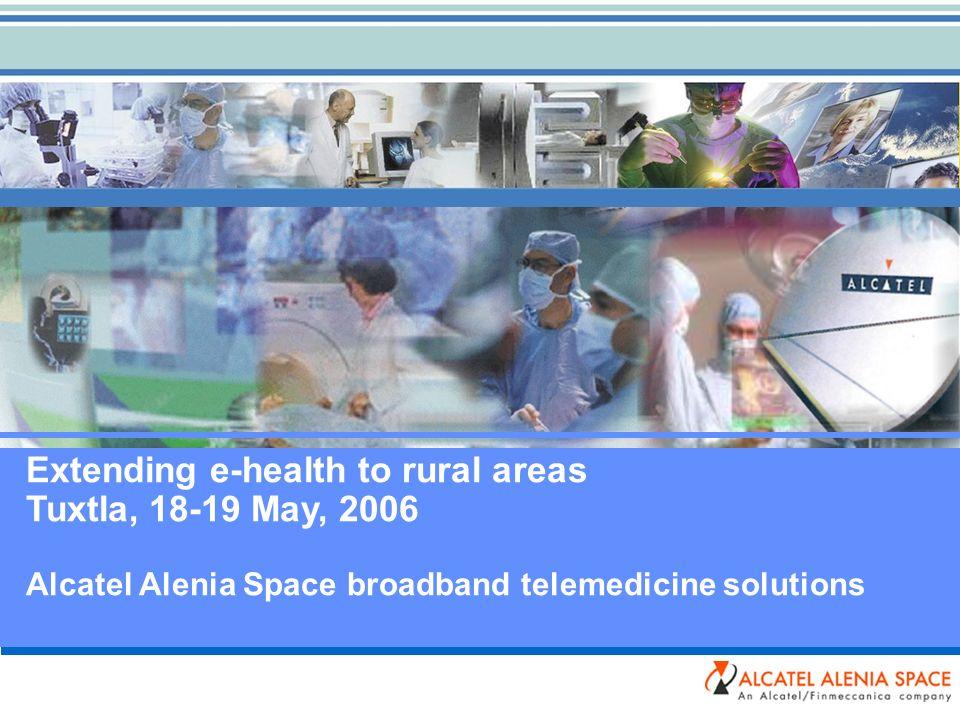 Extending e-health to rural areas Tuxtla, 18-19 May, 2006 Alcatel Alenia Space broadband telemedicine solutions