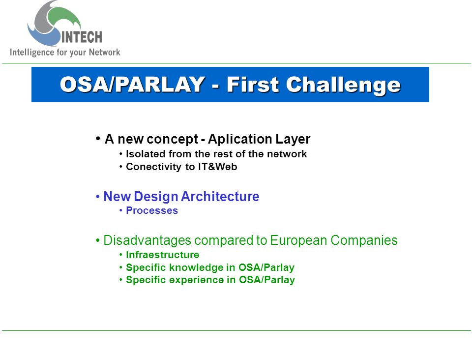 OSA/PARLAY - First Challenge A new concept - Aplication Layer Isolated from the rest of the network Conectivity to IT&Web New Design Architecture Processes Disadvantages compared to European Companies Infraestructure Specific knowledge in OSA/Parlay Specific experience in OSA/Parlay