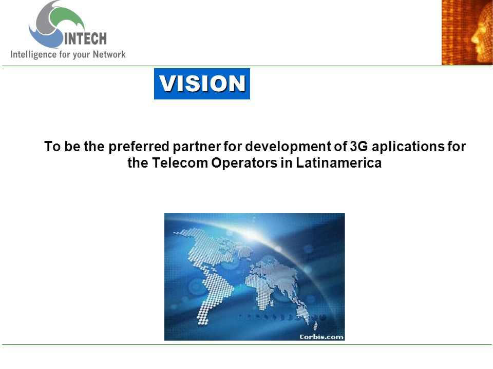 To be the preferred partner for development of 3G aplications for the Telecom Operators in Latinamerica VISION