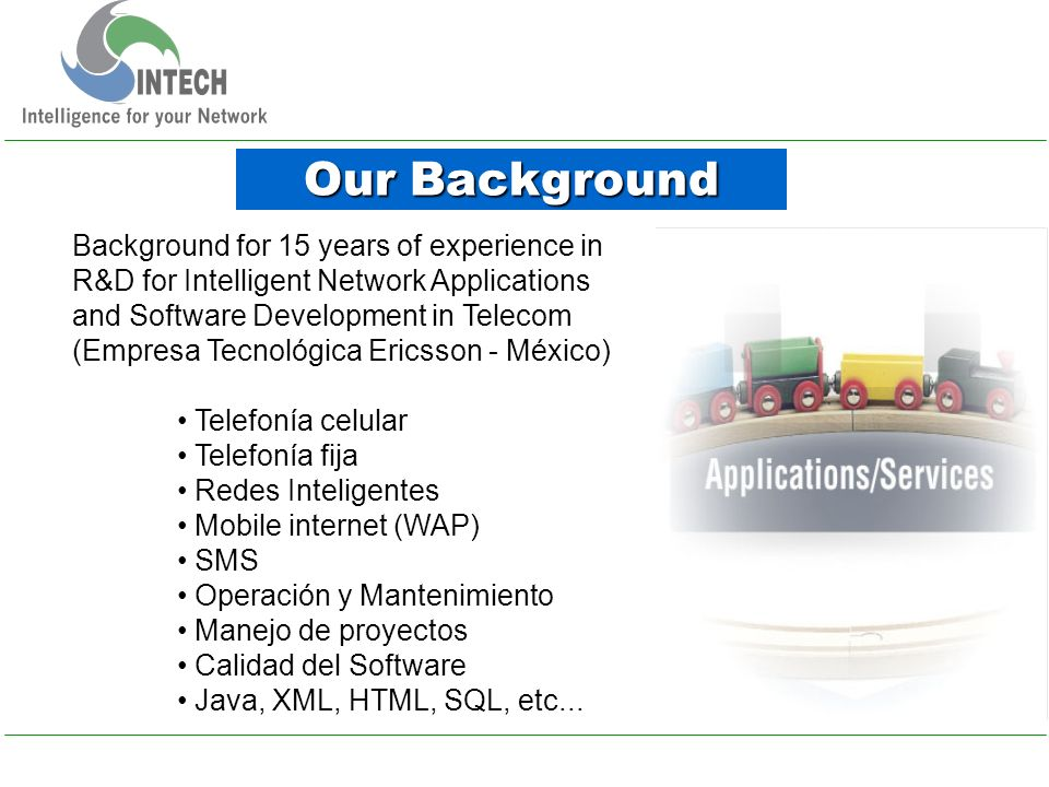 Our Background Background for 15 years of experience in R&D for Intelligent Network Applications and Software Development in Telecom (Empresa Tecnológica Ericsson - México) Telefonía celular Telefonía fija Redes Inteligentes Mobile internet (WAP) SMS Operación y Mantenimiento Manejo de proyectos Calidad del Software Java, XML, HTML, SQL, etc...