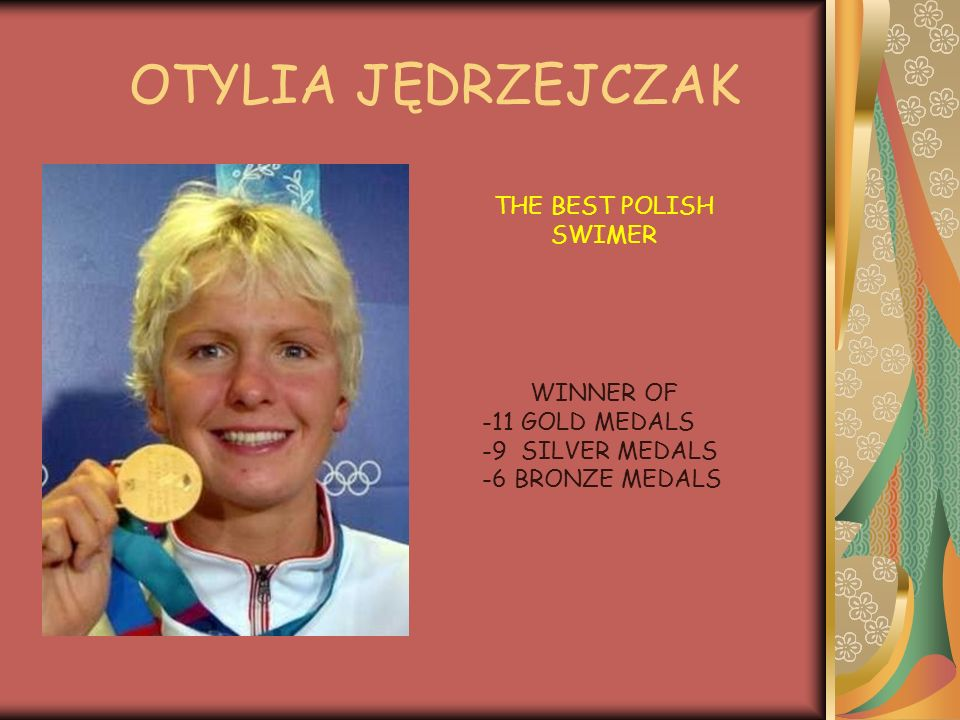 THE BEST POLISH SWIMER WINNER OF -11 GOLD MEDALS -9 SILVER MEDALS -6 BRONZE MEDALS OTYLIA JĘDRZEJCZAK