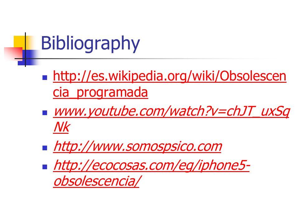 Bibliography http://es.wikipedia.org/wiki/Obsolescen cia_programada http://es.wikipedia.org/wiki/Obsolescen cia_programada www.youtube.com/watch v=chJT_uxSq Nk www.youtube.com/watch v=chJT_uxSq Nk http://www.somospsico.com http://ecocosas.com/eg/iphone5- obsolescencia/ http://ecocosas.com/eg/iphone5- obsolescencia/