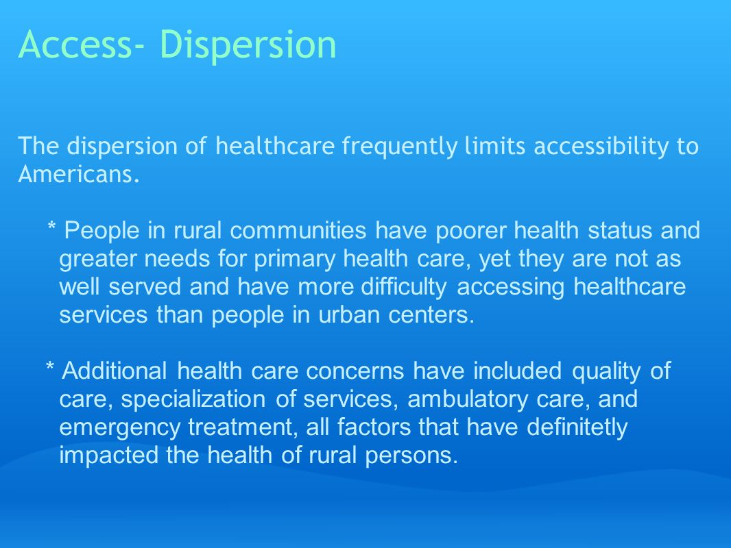 Access- Dispersion The dispersion of healthcare frequently limits accessibility to Americans.