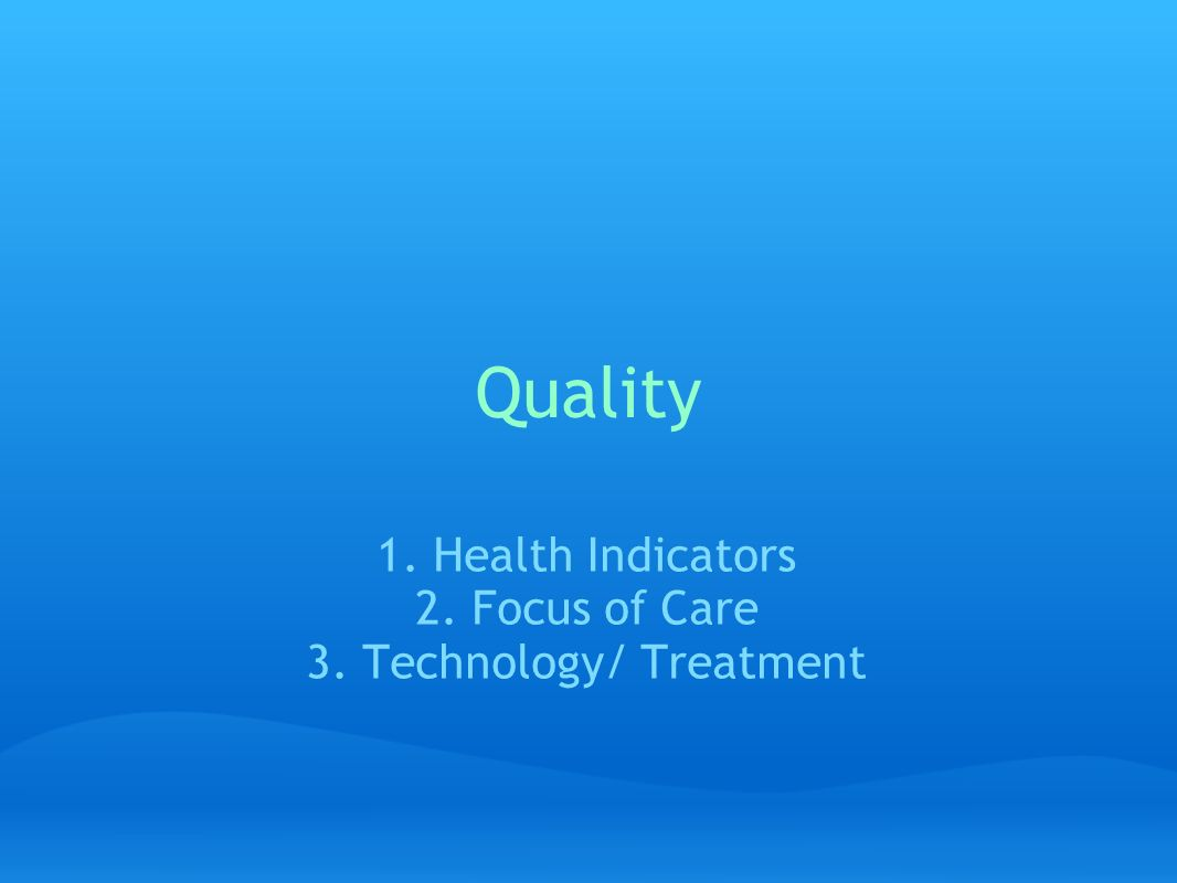 Quality 1. Health Indicators 2. Focus of Care 3. Technology/ Treatment