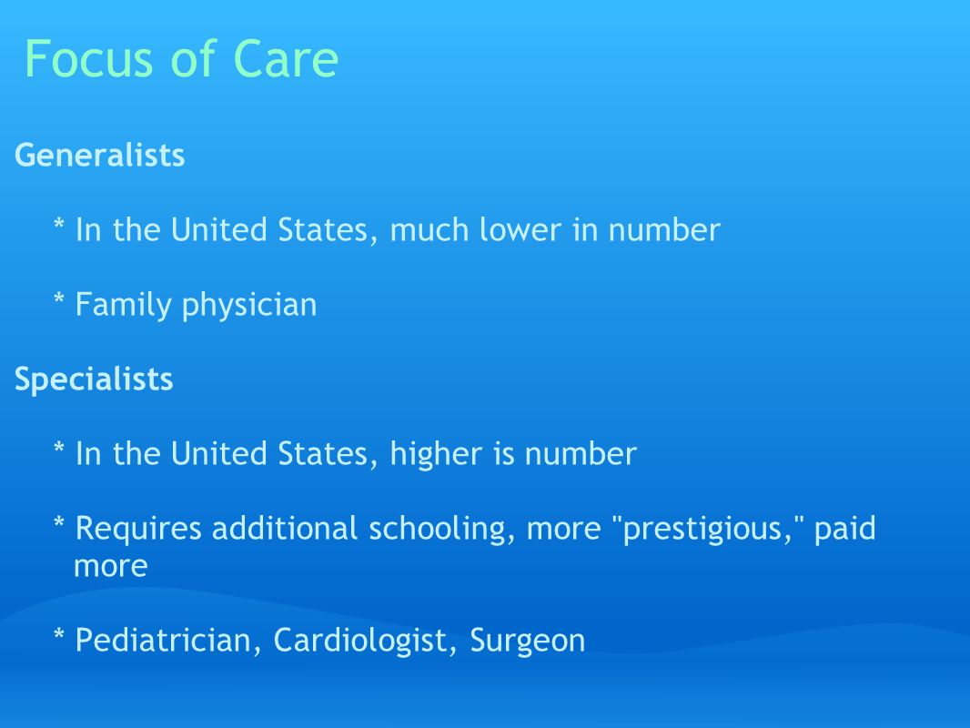 Focus of Care Generalists * In the United States, much lower in number * Family physician Specialists * In the United States, higher is number * Requires additional schooling, more prestigious, paid more * Pediatrician, Cardiologist, Surgeon