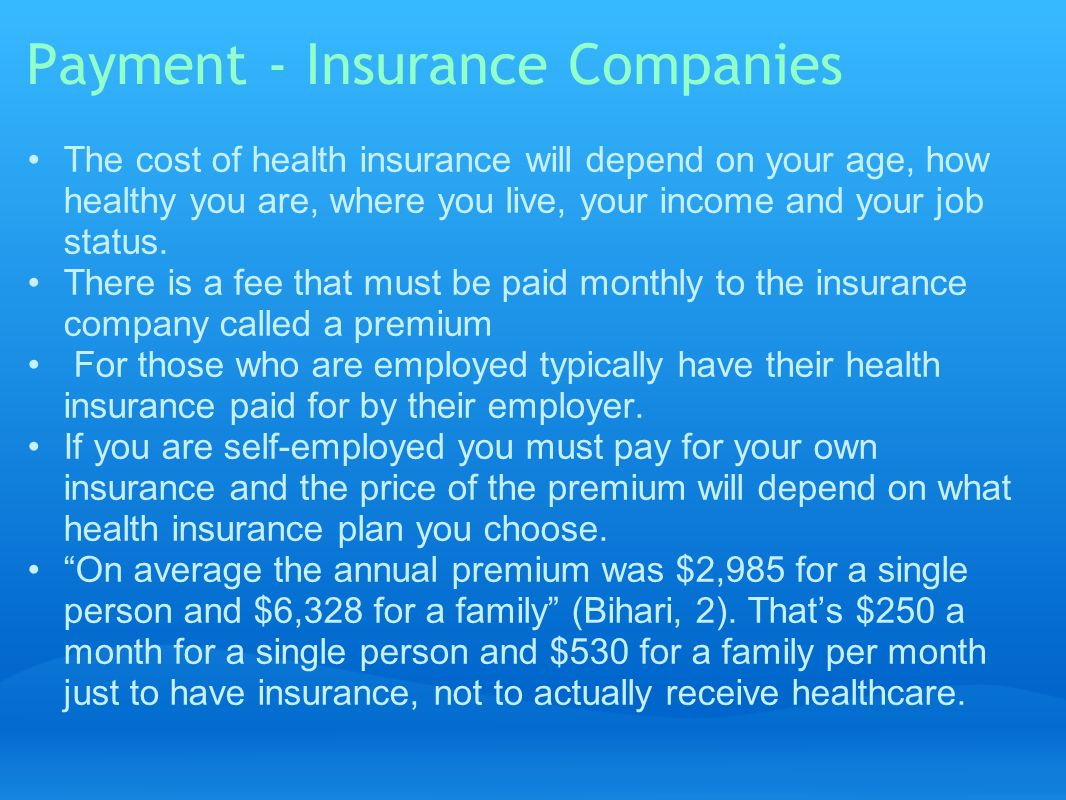 Payment - Insurance Companies The cost of health insurance will depend on your age, how healthy you are, where you live, your income and your job status.