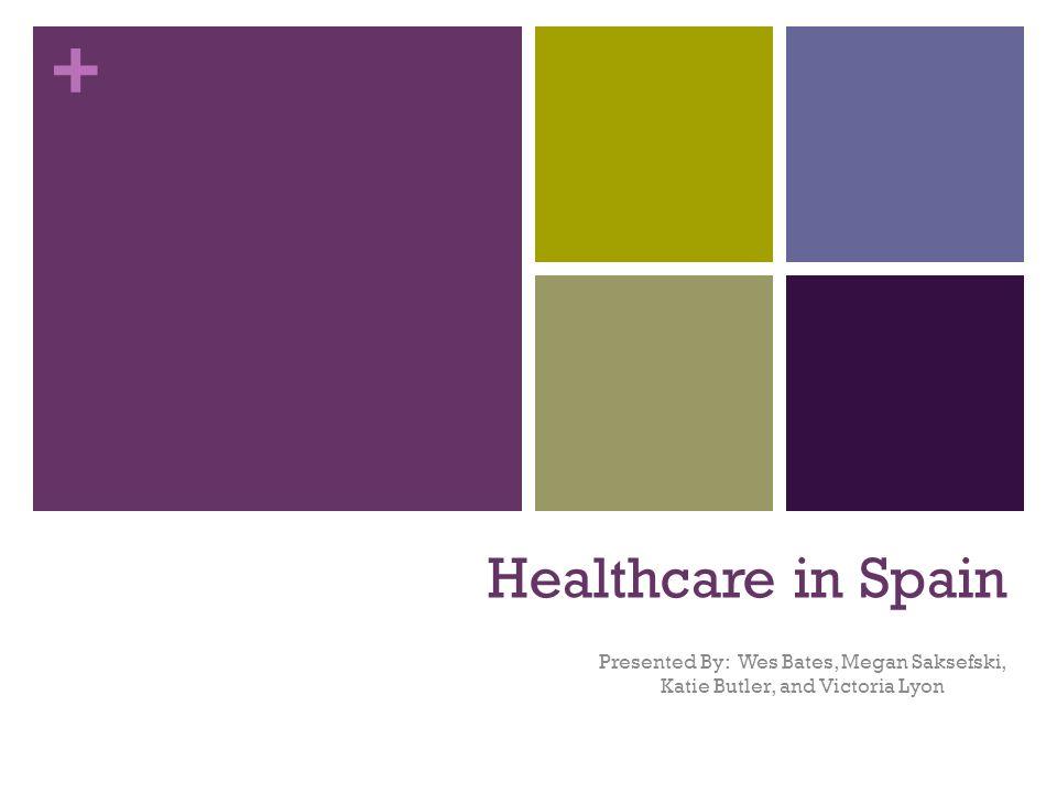 + Healthcare in Spain Presented By: Wes Bates, Megan Saksefski, Katie Butler, and Victoria Lyon