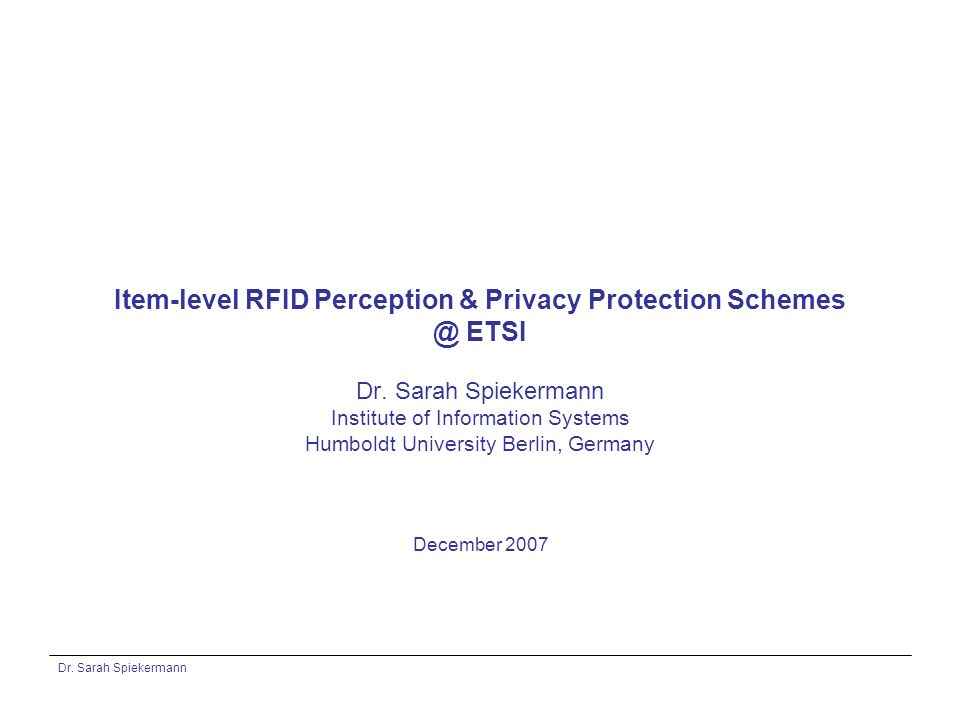 Dr. Sarah Spiekermann Item-level RFID Perception & Privacy Protection Schemes @ ETSI Dr.