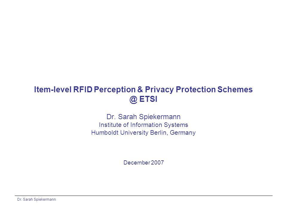 Dr. Sarah Spiekermann Item-level RFID Perception & Privacy Protection Schemes @ ETSI Dr. Sarah Spiekermann Institute of Information Systems Humboldt U