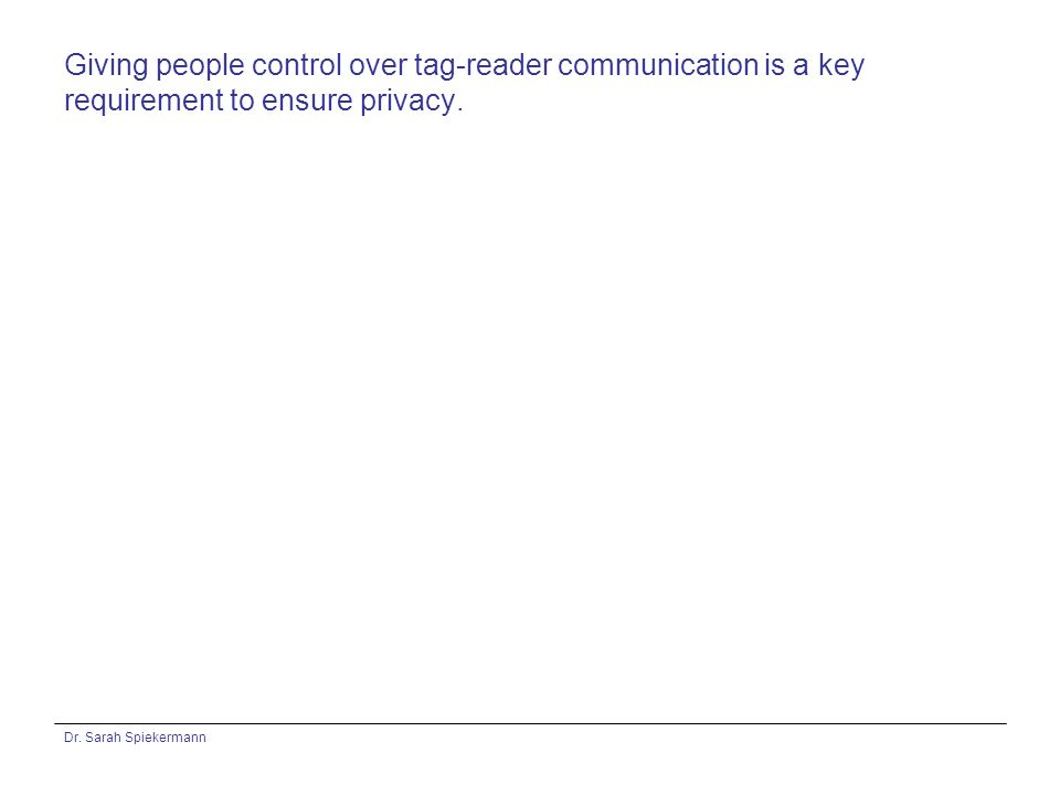 Dr. Sarah Spiekermann Giving people control over tag-reader communication is a key requirement to ensure privacy.