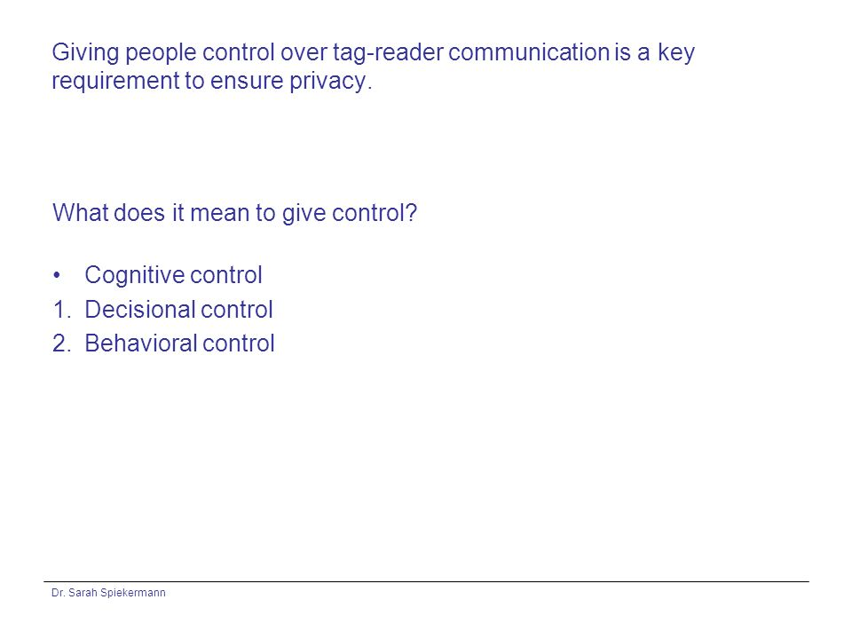 Dr. Sarah Spiekermann Giving people control over tag-reader communication is a key requirement to ensure privacy. What does it mean to give control? C
