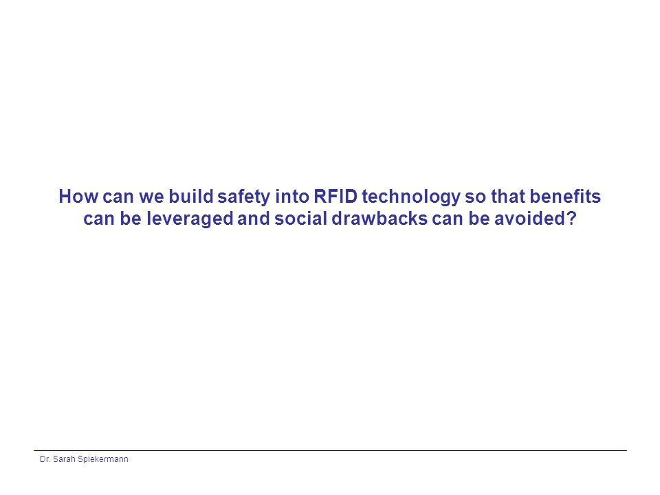 Dr. Sarah Spiekermann How can we build safety into RFID technology so that benefits can be leveraged and social drawbacks can be avoided?