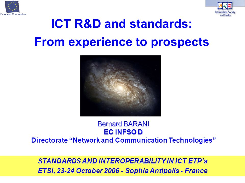 Bernard BARANI EC INFSO D Directorate Network and Communication Technologies STANDARDS AND INTEROPERABILITY IN ICT ETPs ETSI, 23-24 October 2006 - Sophia Antipolis - France ICT R&D and standards: From experience to prospects