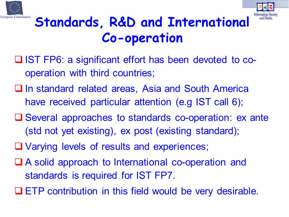 IST FP6: a significant effort has been devoted to co- operation with third countries; In standard related areas, Asia and South America have received particular attention (e.g IST call 6); Several approaches to standards co-operation: ex ante (std not yet existing), ex post (existing standard); Varying levels of results and experiences; A solid approach to International co-operation and standards is required for IST FP7.