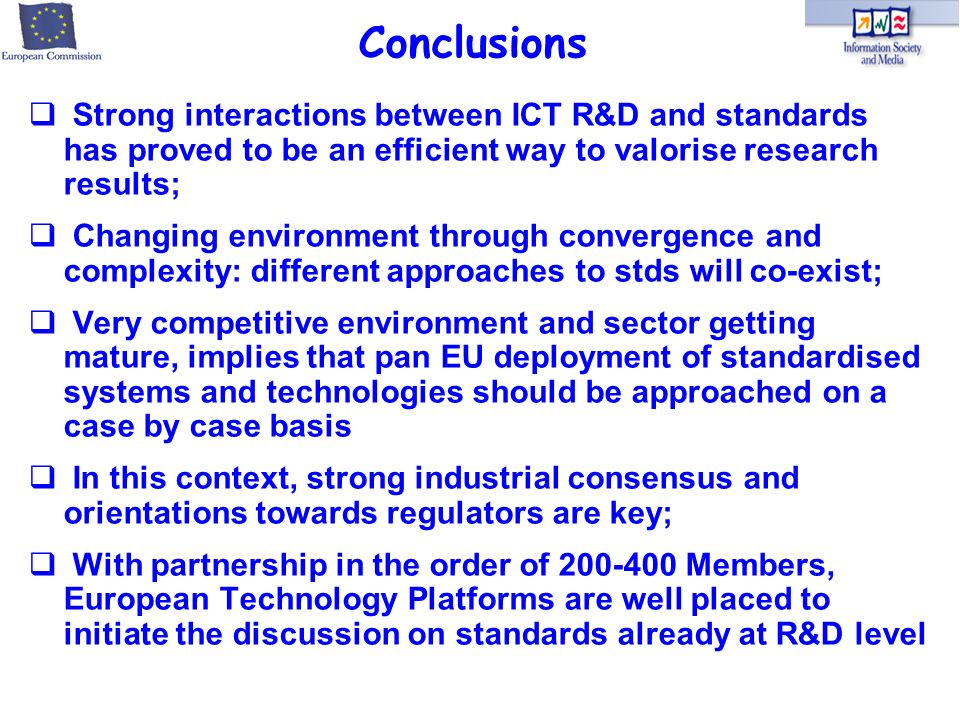 Strong interactions between ICT R&D and standards has proved to be an efficient way to valorise research results; Changing environment through convergence and complexity: different approaches to stds will co-exist; Very competitive environment and sector getting mature, implies that pan EU deployment of standardised systems and technologies should be approached on a case by case basis In this context, strong industrial consensus and orientations towards regulators are key; With partnership in the order of 200-400 Members, European Technology Platforms are well placed to initiate the discussion on standards already at R&D level Conclusions