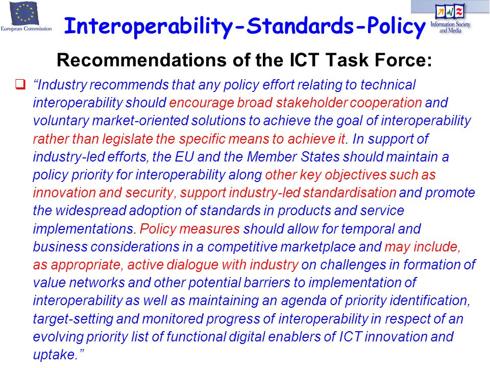 Recommendations of the ICT Task Force: Industry recommends that any policy effort relating to technical interoperability should encourage broad stakeholder cooperation and voluntary market-oriented solutions to achieve the goal of interoperability rather than legislate the specific means to achieve it.