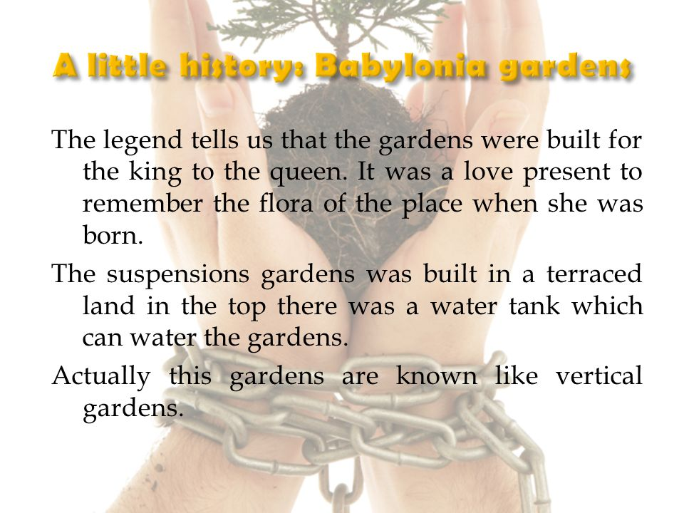 The legend tells us that the gardens were built for the king to the queen.