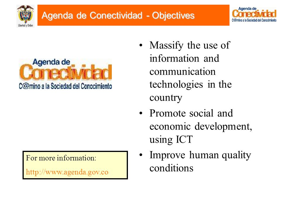 Agenda de Conectividad - Objectives Massify the use of information and communication technologies in the country Promote social and economic development, using ICT Improve human quality conditions For more information: