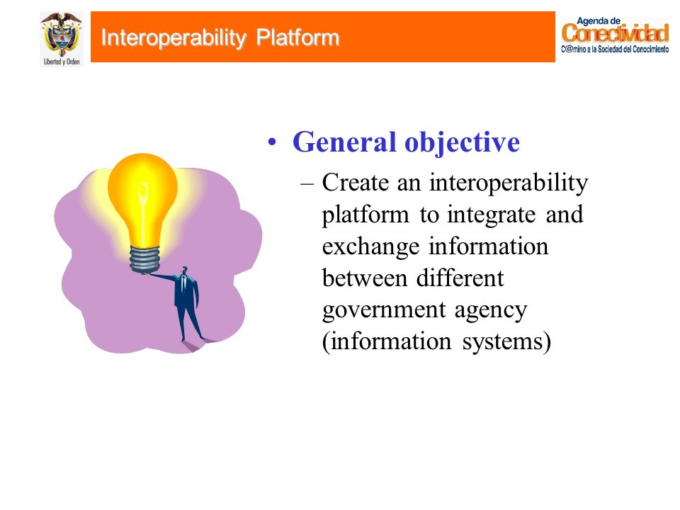 Interoperability Platform General objective –Create an interoperability platform to integrate and exchange information between different government agency (information systems)