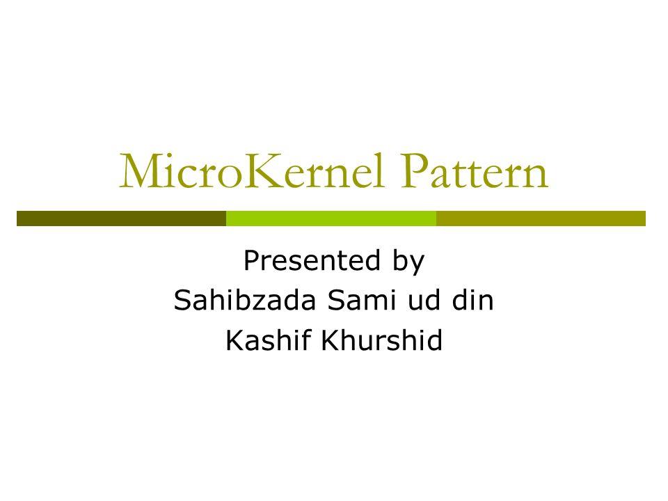 MicroKernel Pattern Presented by Sahibzada Sami ud din Kashif Khurshid