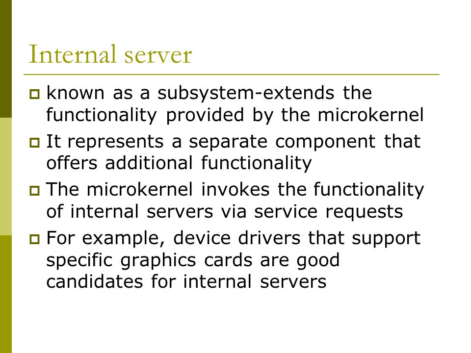 Internal server known as a subsystem-extends the functionality provided by the microkernel It represents a separate component that offers additional functionality The microkernel invokes the functionality of internal servers via service requests For example, device drivers that support specific graphics cards are good candidates for internal servers