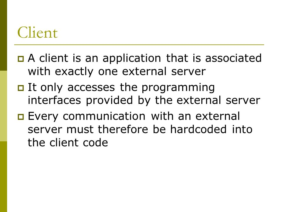 Client A client is an application that is associated with exactly one external server It only accesses the programming interfaces provided by the external server Every communication with an external server must therefore be hardcoded into the client code