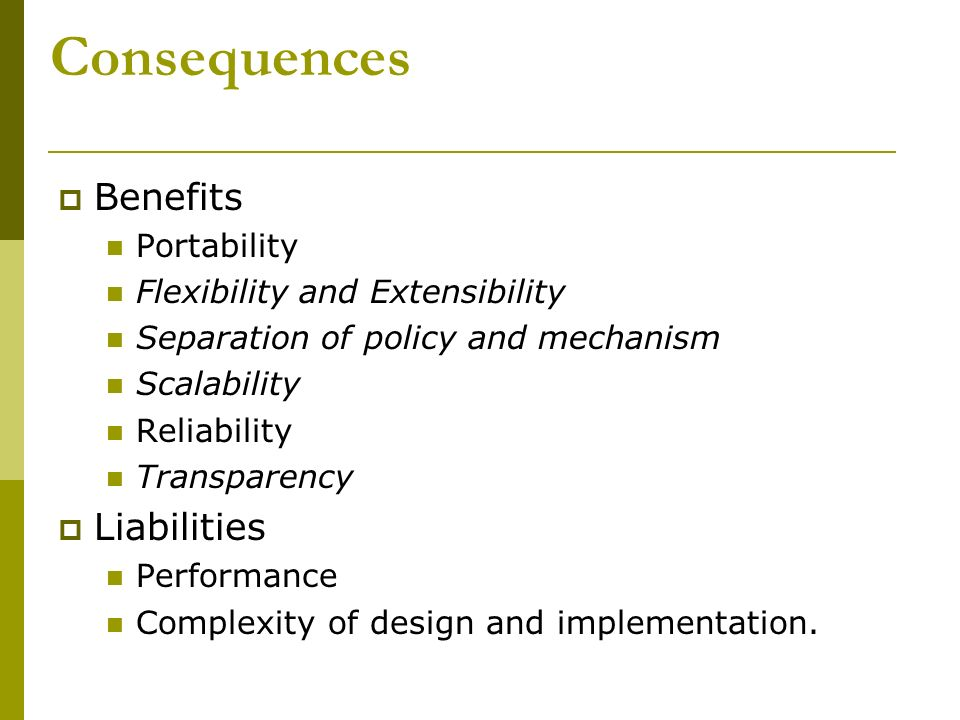 Consequences Benefits Portability Flexibility and Extensibility Separation of policy and mechanism Scalability Reliability Transparency Liabilities Pe