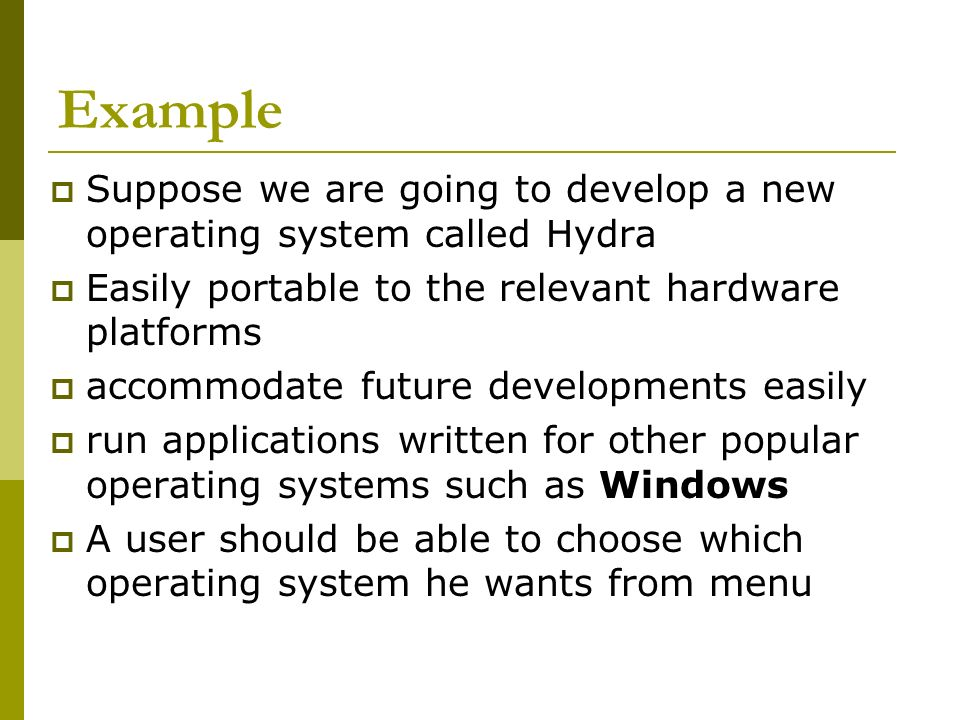 Example Suppose we are going to develop a new operating system called Hydra Easily portable to the relevant hardware platforms accommodate future developments easily run applications written for other popular operating systems such as Windows A user should be able to choose which operating system he wants from menu