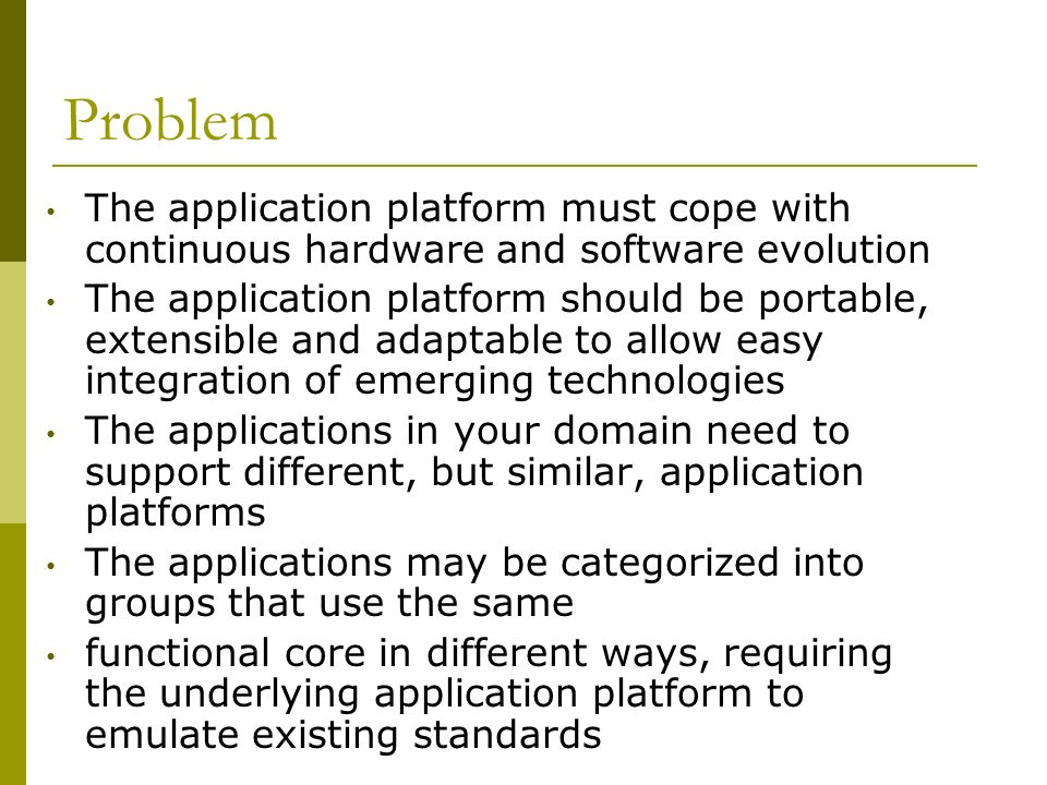 Problem The application platform must cope with continuous hardware and software evolution The application platform should be portable, extensible and adaptable to allow easy integration of emerging technologies The applications in your domain need to support different, but similar, application platforms The applications may be categorized into groups that use the same functional core in different ways, requiring the underlying application platform to emulate existing standards