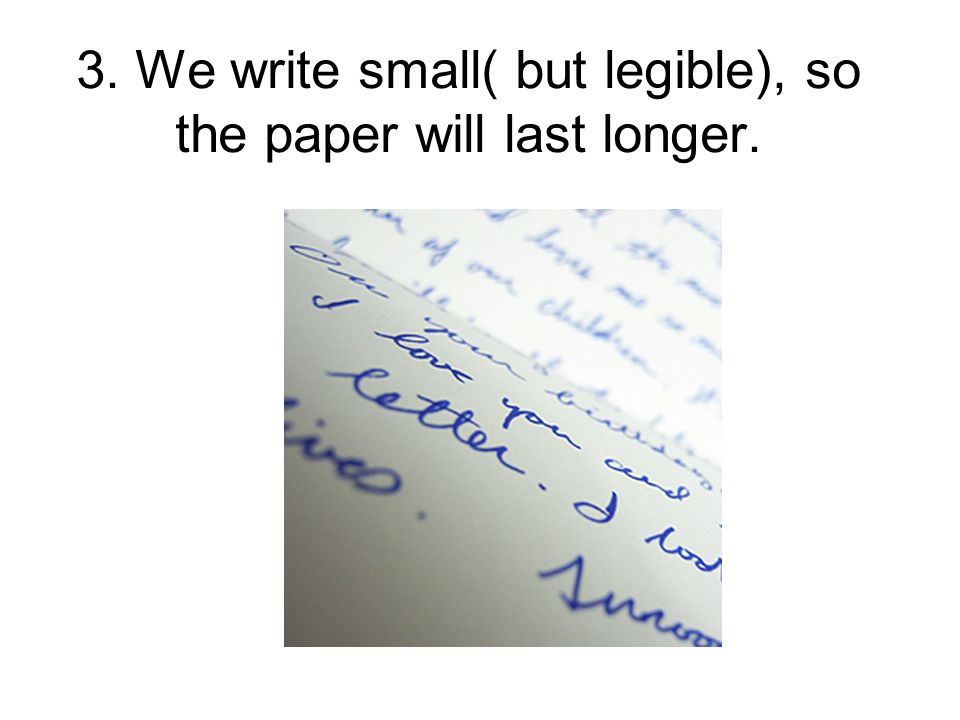 3. We write small( but legible), so the paper will last longer.