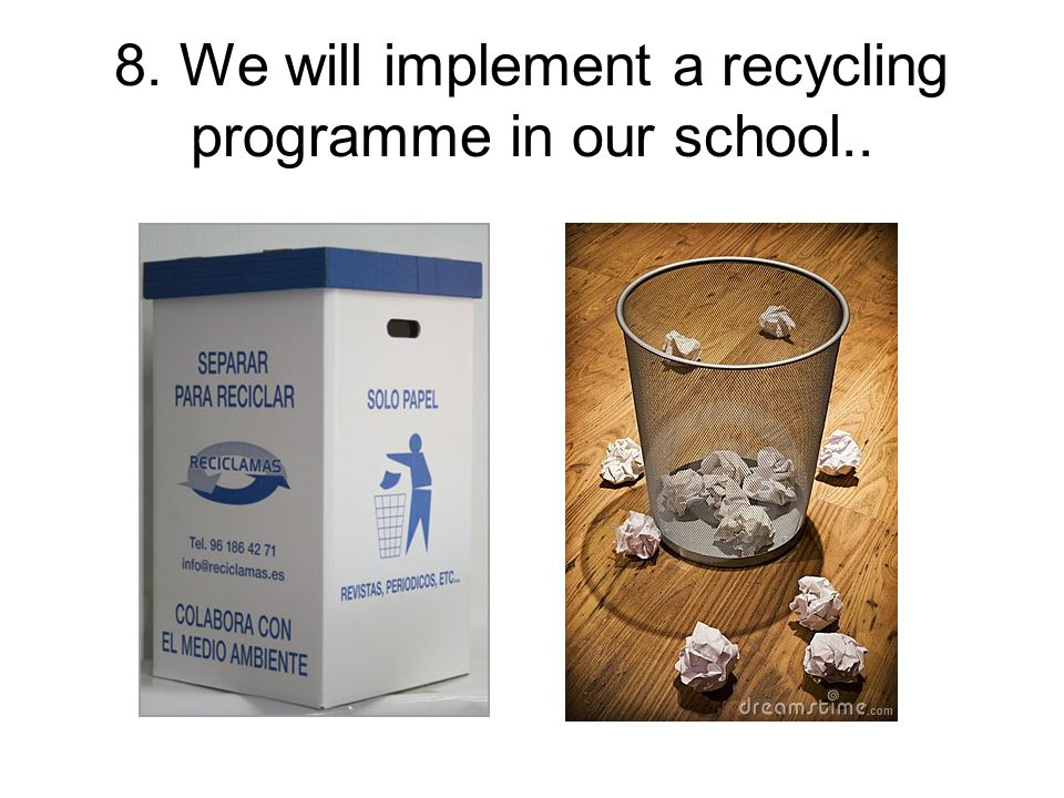 8. We will implement a recycling programme in our school..