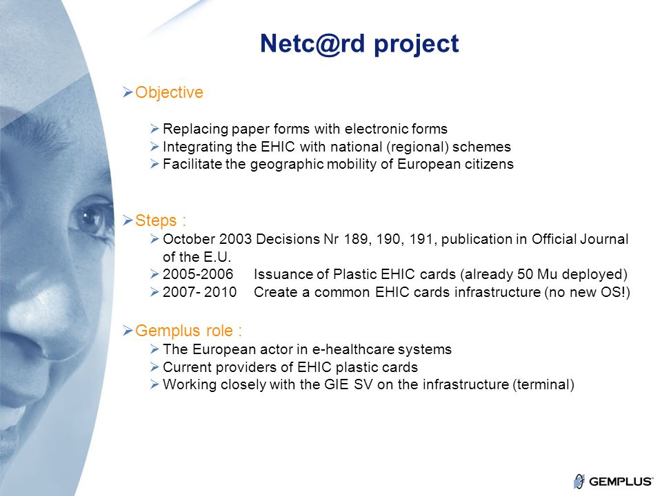 20 Confidential Netc@rd project Objective Replacing paper forms with electronic forms Integrating the EHIC with national (regional) schemes Facilitate the geographic mobility of European citizens Steps : October 2003 Decisions Nr 189, 190, 191, publication in Official Journal of the E.U.