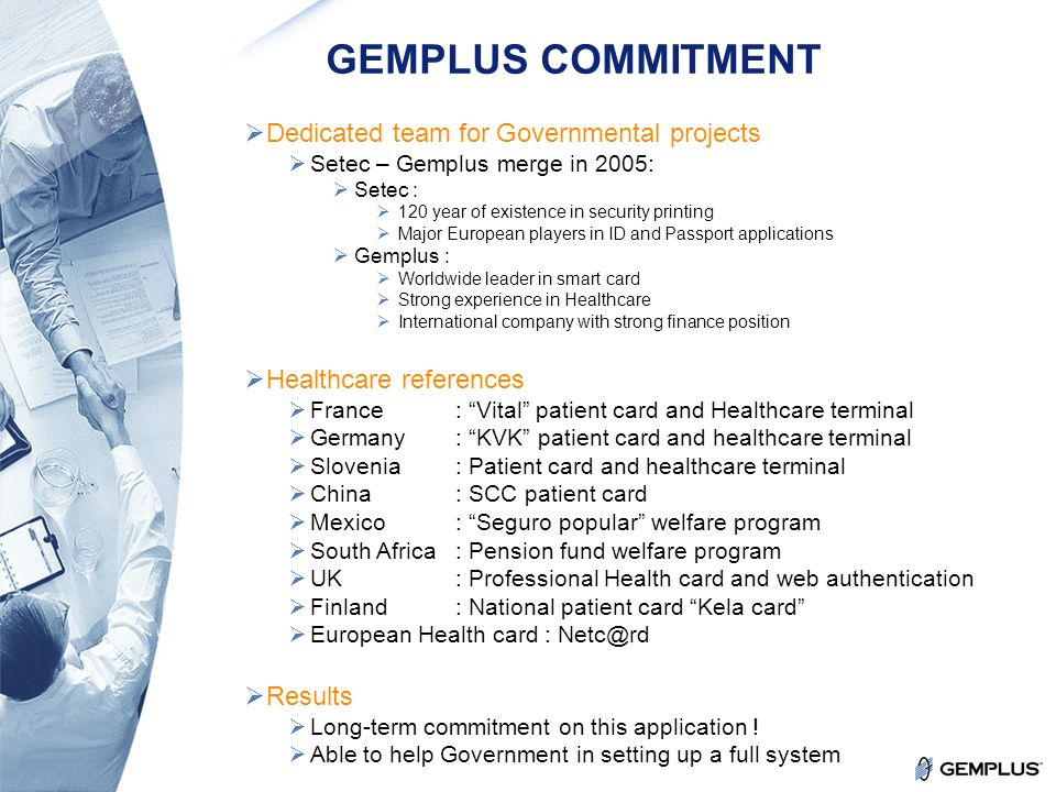 9 Confidential GEMPLUS COMMITMENT Dedicated team for Governmental projects Setec – Gemplus merge in 2005: Setec : 120 year of existence in security printing Major European players in ID and Passport applications Gemplus : Worldwide leader in smart card Strong experience in Healthcare International company with strong finance position Healthcare references France : Vital patient card and Healthcare terminal Germany : KVK patient card and healthcare terminal Slovenia: Patient card and healthcare terminal China: SCC patient card Mexico: Seguro popular welfare program South Africa: Pension fund welfare program UK: Professional Health card and web authentication Finland: National patient card Kela card European Health card : Netc@rd Results Long-term commitment on this application .