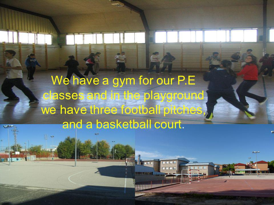 We have a gym for our P.E classes and in the playground we have three football pitches, and a basketball court.
