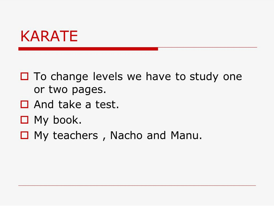 KARATE To change levels we have to study one or two pages. And take a test. My book. My teachers, Nacho and Manu.