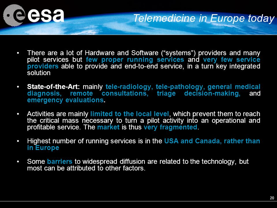 20 There are a lot of Hardware and Software (systems) providers and many pilot services but few proper running services and very few service providers able to provide and end-to-end service, in a turn key integrated solution State-of-the-Art: mainly tele-radiology, tele-pathology, general medical diagnosis, remote consultations, triage decision-making, and emergency evaluations.
