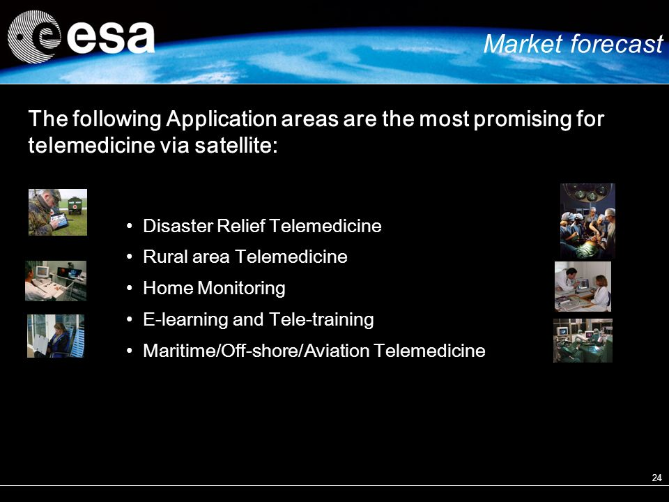 24 Disaster Relief Telemedicine Rural area Telemedicine Home Monitoring E-learning and Tele-training Maritime/Off-shore/Aviation Telemedicine The following Application areas are the most promising for telemedicine via satellite: Market forecast