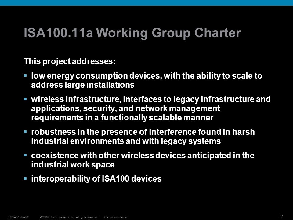 22 © 2008 Cisco Systems, Inc. All rights reserved.C25-451582-00Cisco Confidential ISA100.11a Working Group Charter This project addresses: low energy