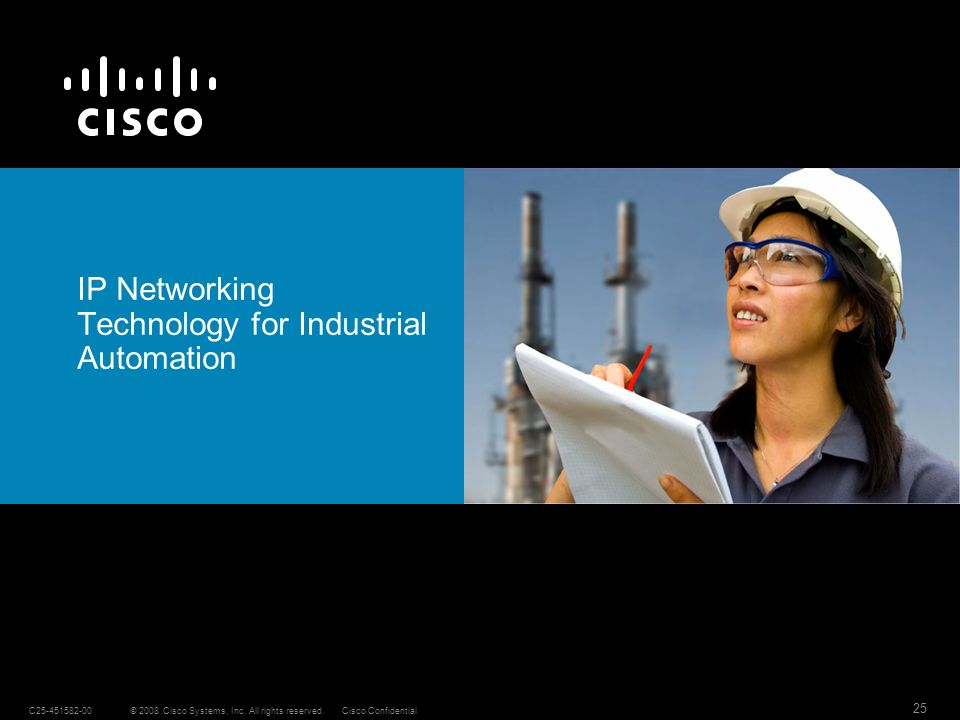 © 2008 Cisco Systems, Inc. All rights reserved.C25-451582-00 25 Cisco Confidential IP Networking Technology for Industrial Automation