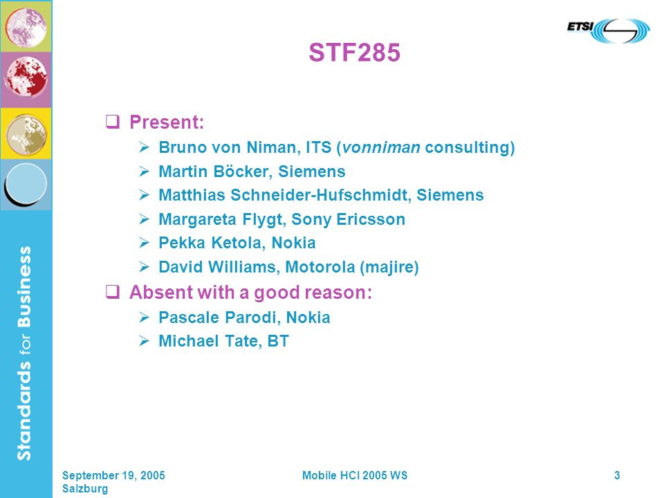 September 19, 2005 Salzburg Mobile HCI 2005 WS3 STF285 Present: Bruno von Niman, ITS (vonniman consulting) Martin Böcker, Siemens Matthias Schneider-H