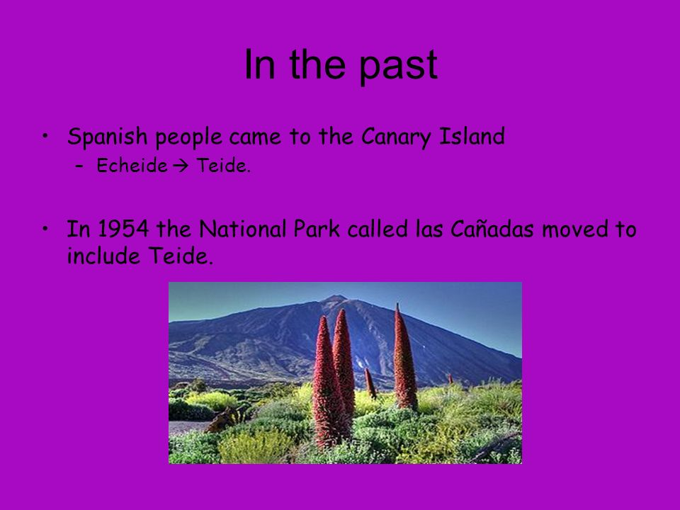 In the past Spanish people came to the Canary Island –Echeide Teide.