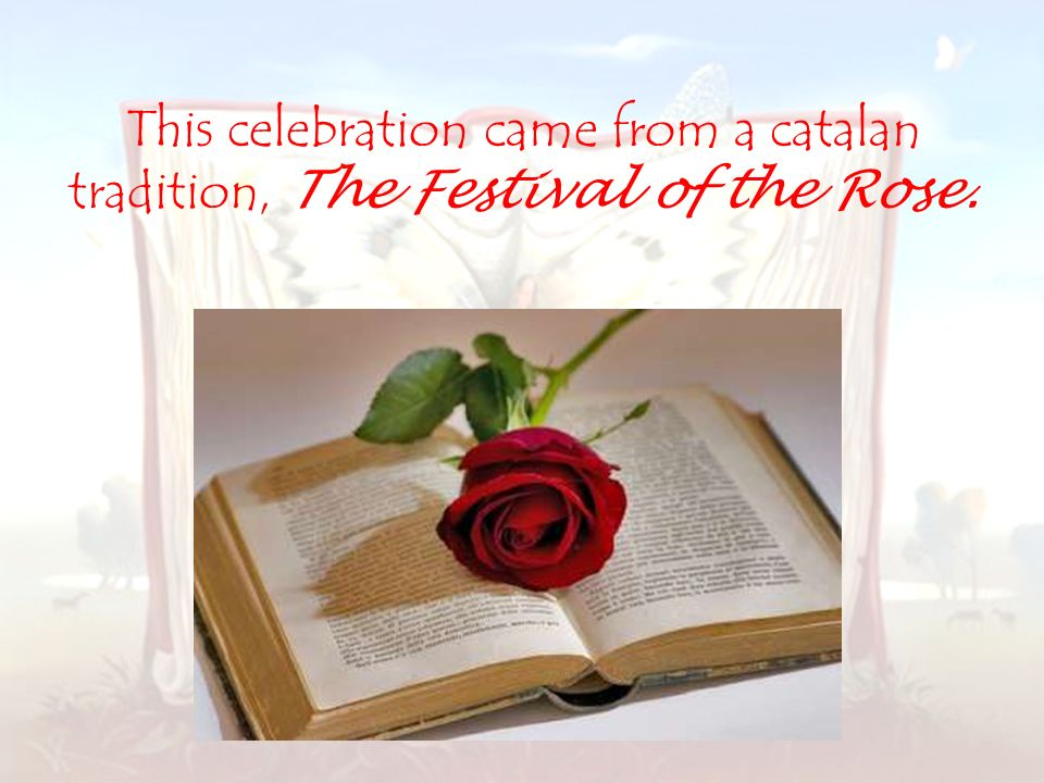 This celebration came from a catalan tradition, The Festival of the Rose.