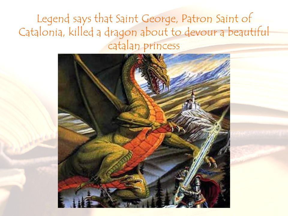 Legend says that Saint George, Patron Saint of Catalonia, killed a dragon about to devour a beautiful catalan princess