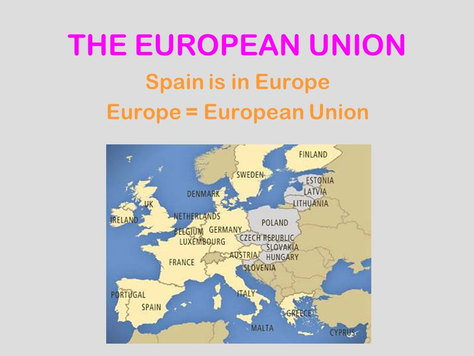 THE EUROPEAN UNION Spain is in Europe Europe = European Union