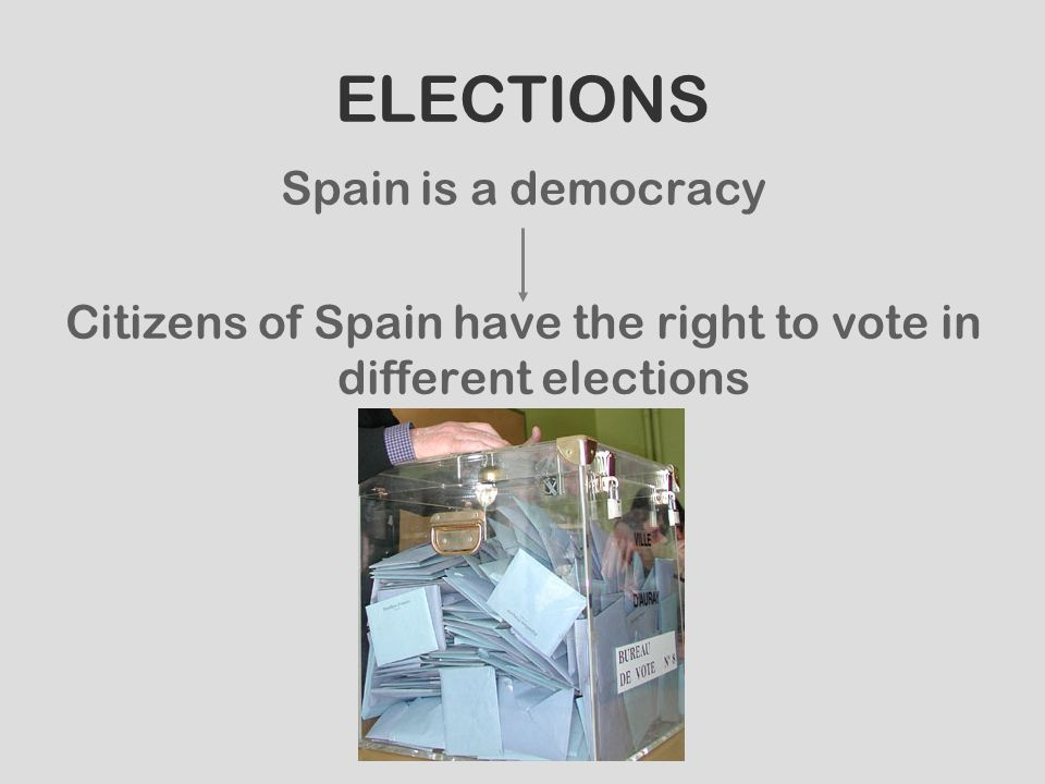 ELECTIONS Spain is a democracy Citizens of Spain have the right to vote in different elections