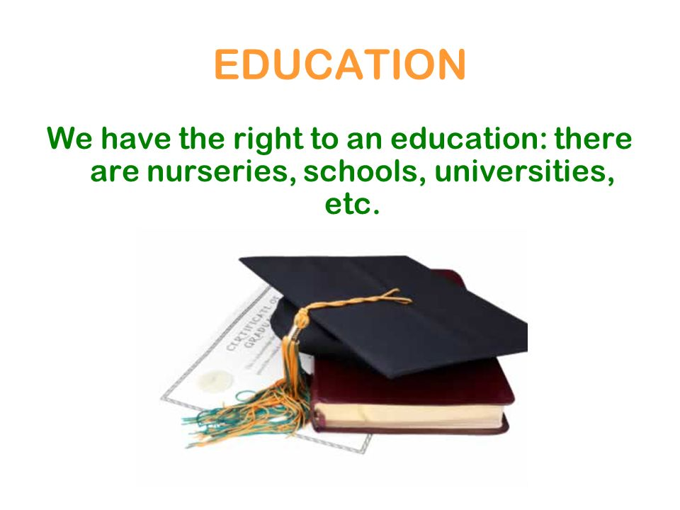 EDUCATION We have the right to an education: there are nurseries, schools, universities, etc.