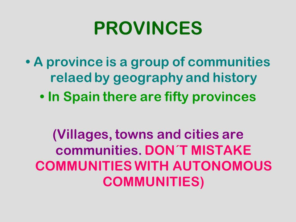 PROVINCES A province is a group of communities relaed by geography and history In Spain there are fifty provinces (Villages, towns and cities are comm
